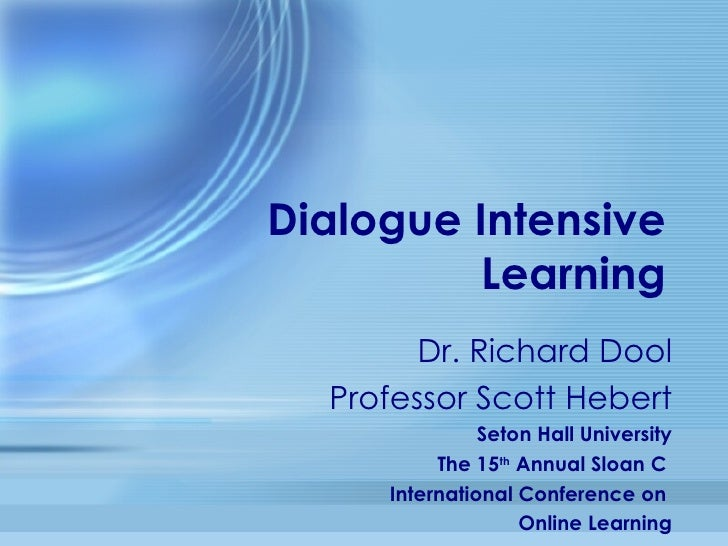 Dialogue Intensive Learning Dr. Richard Dool Professor Scott Hebert Seton Hall University The 15 th  Annual Sloan C  Inter...