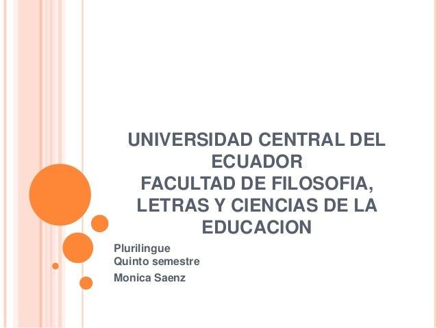 UNIVERSIDAD CENTRAL DELECUADORFACULTAD DE FILOSOFIA,LETRAS Y CIENCIAS DE LAEDUCACIONPlurilingueQuinto semestreMonica Saenz