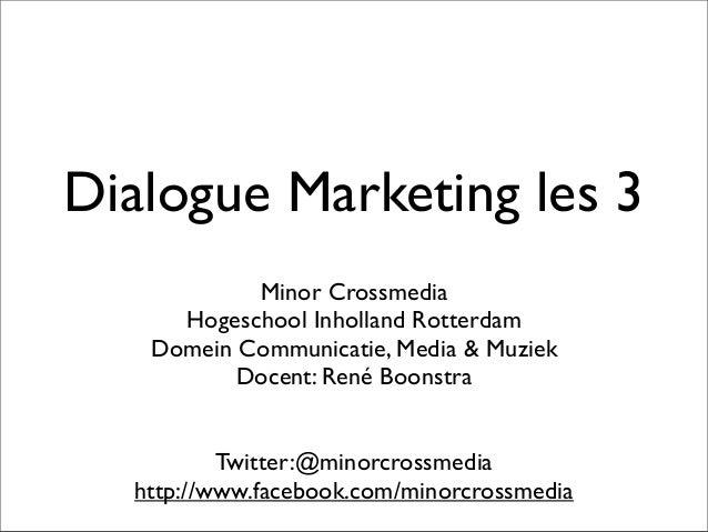 Dialogue Marketing les 3 Minor Crossmedia Hogeschool Inholland Rotterdam Domein Communicatie, Media & Muziek Docent: René ...