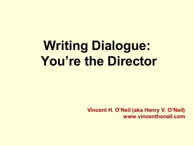 Writing Dialogue: You're the Director Vincent H. O'Neil (aka Henry V. O'Neil) www.vincenthoneil.com
