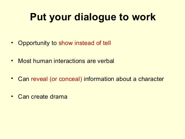 Put your dialogue to work • Opportunity to show instead of tell • Most human interactions are verbal • Can reveal (or conc...