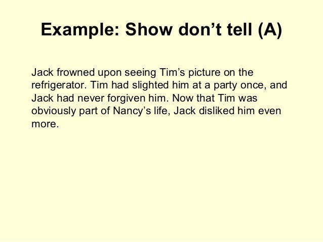 Example: Show don't tell (A) Jack frowned upon seeing Tim's picture on the refrigerator. Tim had slighted him at a party o...
