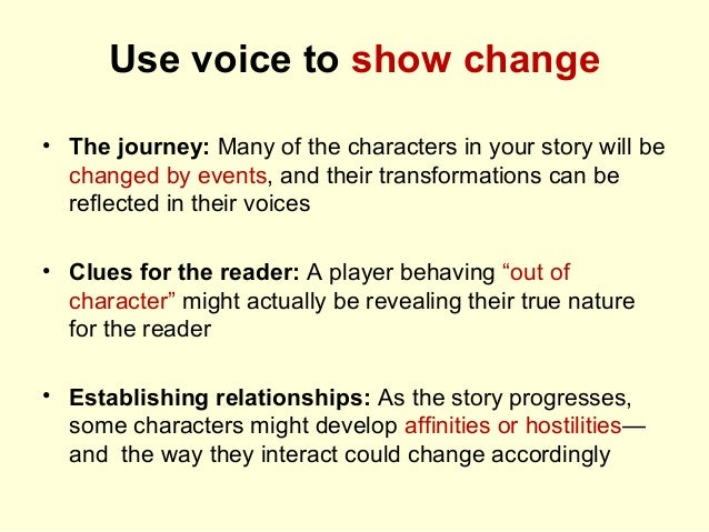 Use voice to show change • The journey: Many of the characters in your story will be changed by events, and their transfor...