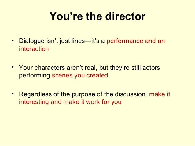 You're the director • Dialogue isn't just lines—it's a performance and an interaction • Your characters aren't real, but t...