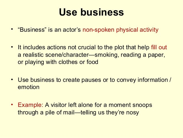 """Use business • """"Business"""" is an actor's non-spoken physical activity • It includes actions not crucial to the plot that he..."""