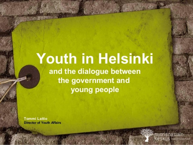 Youth in Helsinki and the dialogue between the government and young people Tommi Laitio Director of Youth Affairs
