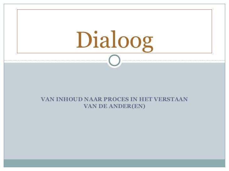 DialoogVAN INHOUD NAAR PROCES IN HET VERSTAAN           VAN DE ANDER(EN)