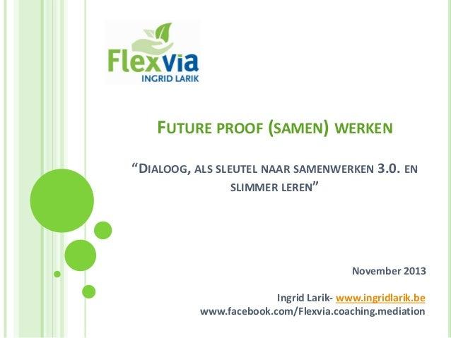 """FUTURE PROOF (SAMEN) WERKEN """"DIALOOG, ALS SLEUTEL NAAR SAMENWERKEN 3.0. EN SLIMMER LEREN""""  November 2013 Ingrid Larik- www..."""