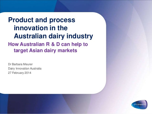 Product and process innovation in the Australian dairy industry How Australian R & D can help to target Asian dairy market...