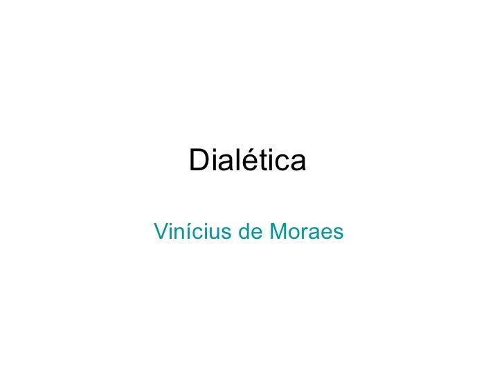 Dialética  Vinícius de Moraes