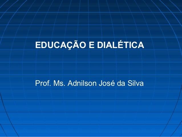 EDUCAÇÃO E DIALÉTICAProf. Ms. Adnilson José da Silva