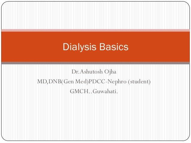 Dialysis Basics         Dr.Ashutosh OjhaMD,DNB(Gen Med)PDCC-Nephro (student)         GMCH..Guwahati.