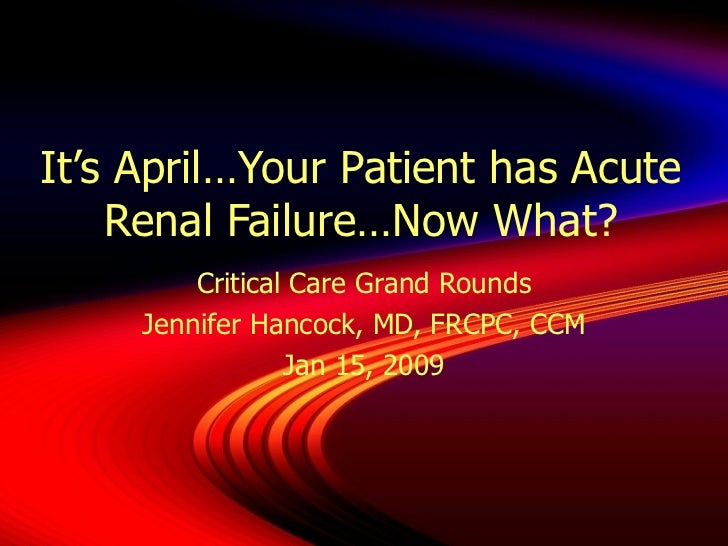 It's April…Your Patient has Acute Renal Failure…Now What? Critical Care Grand Rounds Jennifer Hancock, MD, FRCPC, CCM Jan ...