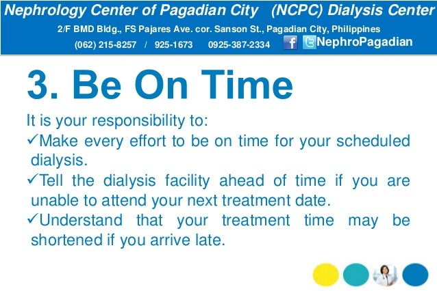 It is your responsibility to: Make every effort to be on time for your scheduled dialysis. Tell the dialysis facility ah...