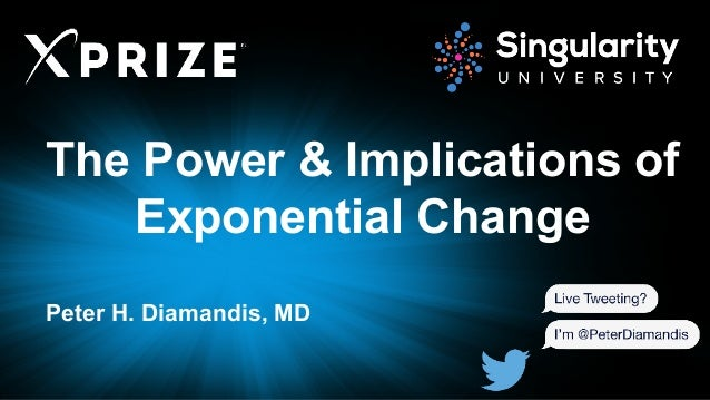 The Power & Implications of Exponential Change Peter H. Diamandis, MD