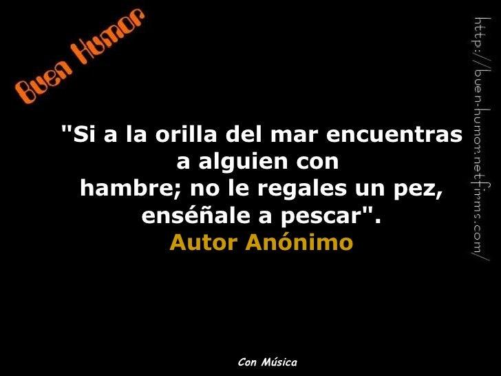 """""""Si a la orilla del mar encuentras a alguien con  hambre; no le regales un pez, enséñale a pescar"""". Autor Anónim..."""