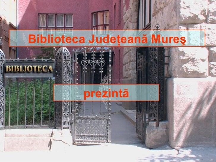 Biblioteca Judeţeană Mureş         prezintă