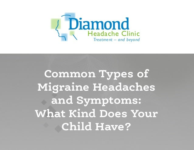 Headache Clinic Treatment – and beyond Diamond Common Types of Migraine Headaches and Symptoms: What Kind Does Your Child ...