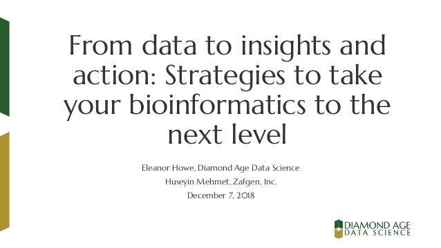 From data to insights and action: Strategies to take your bioinformatics to the next level Eleanor Howe, Diamond Age Data ...