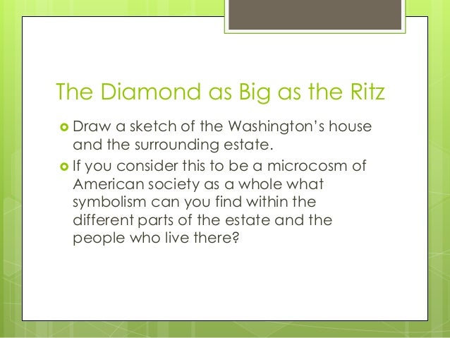 "review of the diamond as big as the ritz essay F scott fitzgerald and his critique of the american dream in f scott fitzgerald's earlier fiction, the short stories ""dalyrimple goes wrong"" and ""the diamond as big as the ritz,"" critique, among other things, the abuse of wealth throughout american history, and the effect that this flagrant abuse of wealth has had on the fabled ."