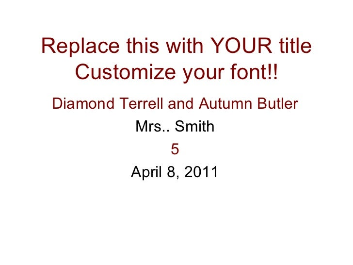 Replace this with YOUR title Customize your font!! Diamond Terrell and Autumn Butler Mrs.. Smith 5 April 8, 2011