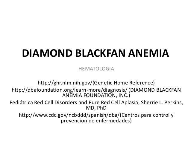 DIAMOND BLACKFAN ANEMIA  HEMATOLOGIA  http://ghr.nlm.nih.gov/(Genetic Home Reference)  http://dbafoundation.org/learn-more...