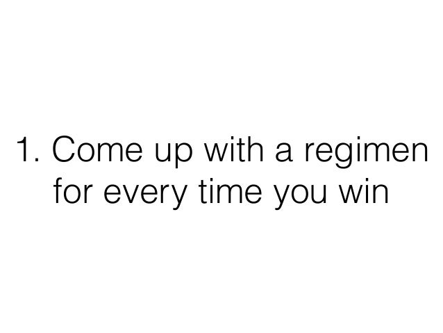 1. Come up with a regimen for every time you win