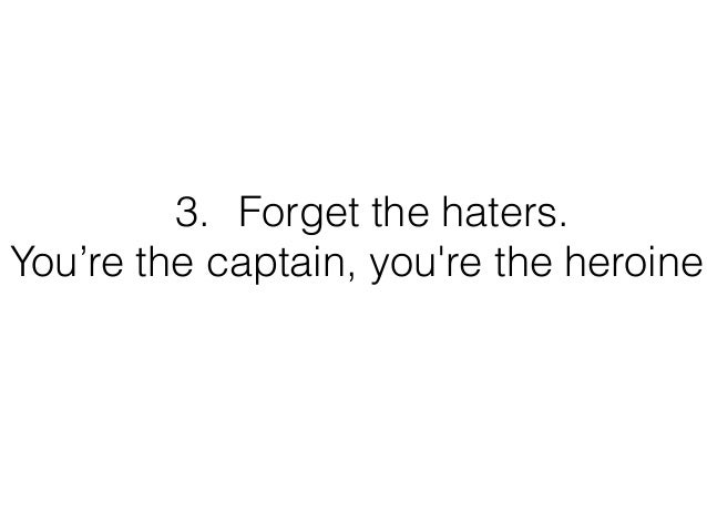 3. Forget the haters. You're the captain, you're the heroine