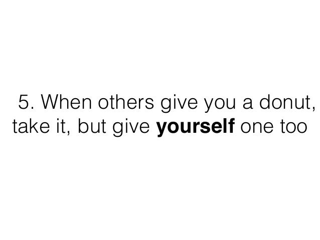 5. When others give you a donut, take it, but give yourself one too