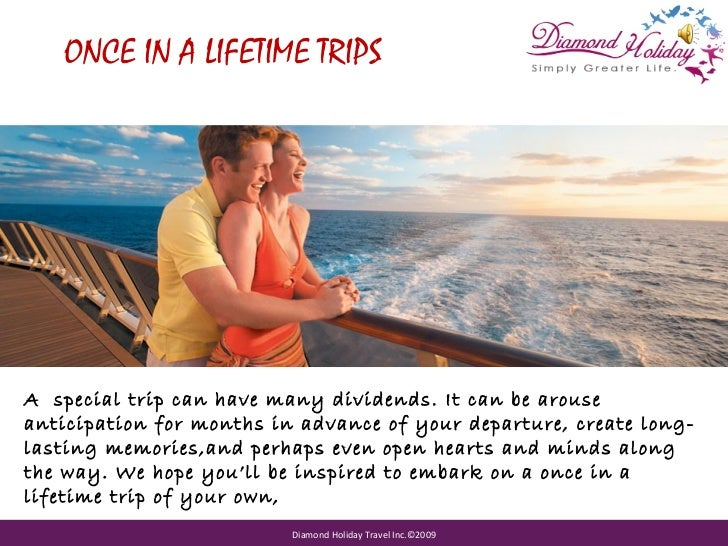 ONCE IN A LIFETIME TRIPSA special trip can have many dividends. It can be arouseanticipation for months in advance of your...