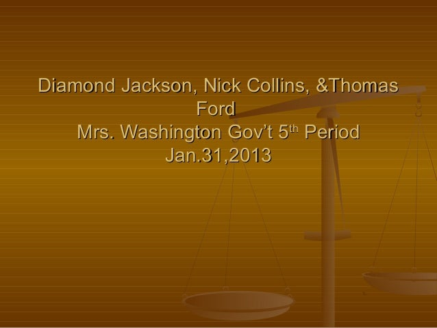 Diamond Jackson, Nick Collins, &Thomas                Ford    Mrs. Washington Gov't 5th Period             Jan.31,2013