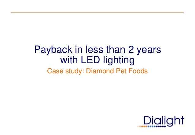 Payback in less than 2 years     with LED lighting  Case study: Diamond Pet Foods