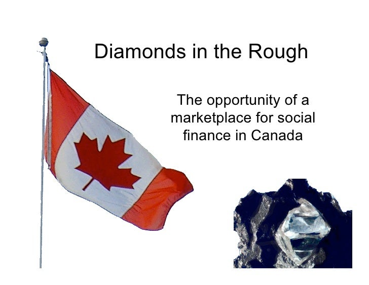 Diamonds in the Rough          The opportunity of a        marketplace for social          finance in Canada