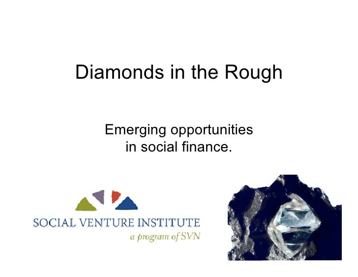 Diamonds in the Rough    Emerging opportunities     in social finance.