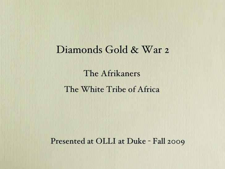The Afrikaners The White Tribe of Africa <ul><li>Diamonds Gold & War 2 </li></ul>Presented at OLLI at Duke - Fall 2009