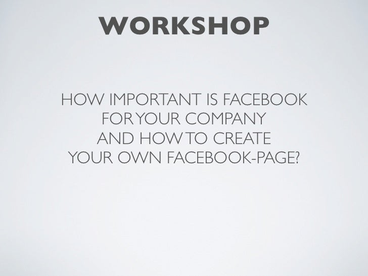 WORKSHOPHOW IMPORTANT IS FACEBOOK    FOR YOUR COMPANY    AND HOW TO CREATE YOUR OWN FACEBOOK-PAGE?