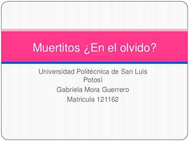 Muertitos ¿En el olvido? Universidad Politécnica de San Luis               Potosí      Gabriela Mora Guerrero          Mat...