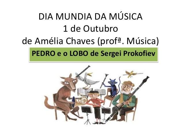 DIA MUNDIA DA MÚSICA 1 de Outubro de Amélia Chaves (profª. Música) PEDRO e o LOBO de Sergei Prokofiev