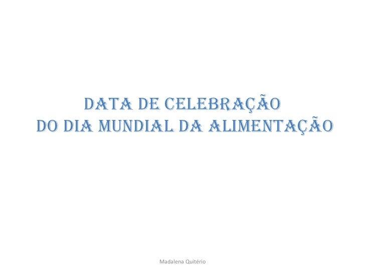 DATA DE CelebraçãoDO DIA MUNDIAL DA Alimentação            Madalena Quitério