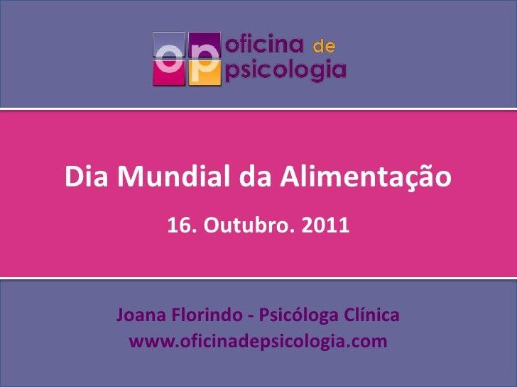 Dia Mundial da Alimentação<br />16. Outubro. 2011<br />Joana Florindo- Psicóloga Clínica<br />www.oficinadepsicologia.com<...