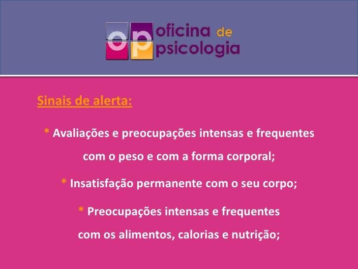 Sinais de alerta:<br />* Avaliações e preocupações intensas e frequentes <br />com o peso e com a forma corporal;<br />* I...