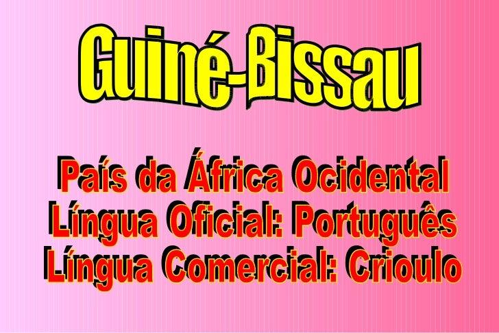 Guiné-Bissau País da África Ocidental Língua Oficial: Português Língua Comercial: Crioulo