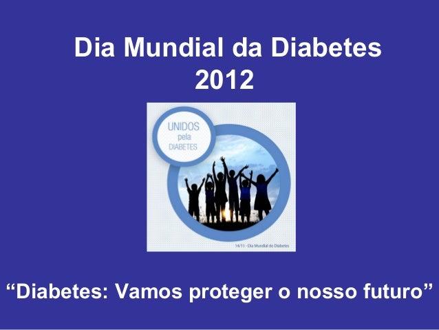 """Dia Mundial da Diabetes              2012""""Diabetes: Vamos proteger o nosso futuro"""""""