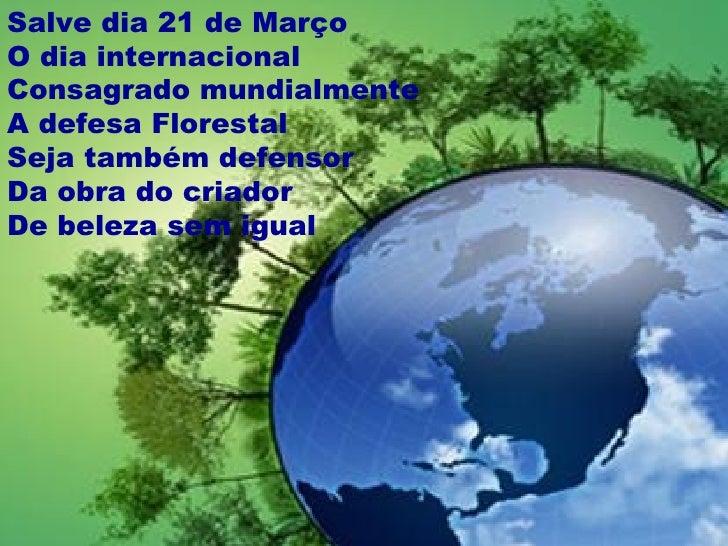 Salve dia 21 de MarçoO dia internacionalConsagrado mundialmenteA defesa FlorestalSeja também defensorDa obra do criadorDe ...