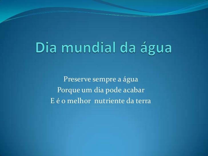 Dia mundial da água<br />Preserve sempre a água <br />Porque um dia pode acabar<br />E é o melhor  nutriente da terra<br />