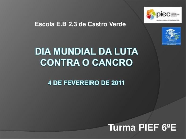 Escola E.B 2,3 de Castro Verde<br />Dia Mundial da luta contra o cancro4 de Fevereiro de 2011<br />Turma PIEF 6ºE<br />