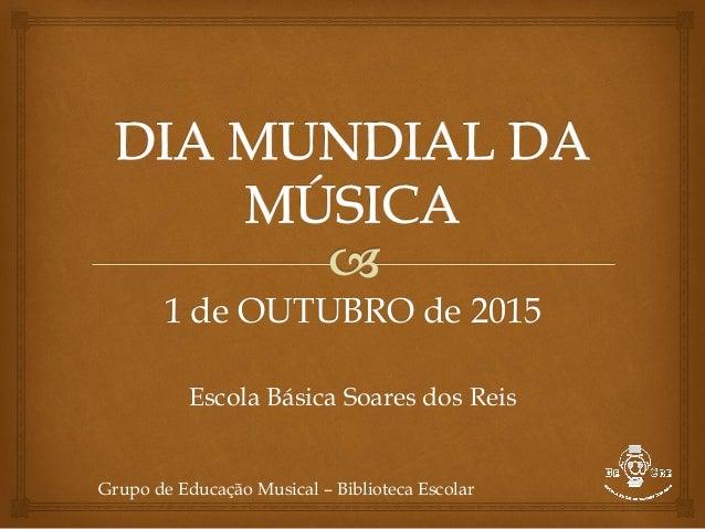 1 de OUTUBRO de 2015 Escola Básica Soares dos Reis Grupo de Educação Musical – Biblioteca Escolar