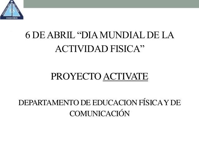 """6 DEABRIL """"DIAMUNDIALDE LA ACTIVIDAD FISICA"""" PROYECTOACTIVATE DEPARTAMENTO DE EDUCACION FÍSICAYDE COMUNICACIÓN"""