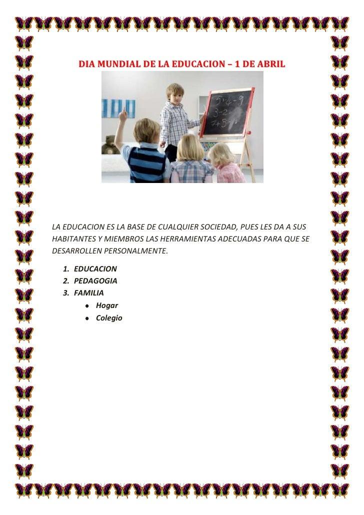 DIA MUNDIAL DE LA EDUCACION – 1 DE ABRIL<br />LA EDUCACION ES LA BASE DE CUALQUIER SOCIEDAD, PUES LES DA A SUS HABITANTES ...