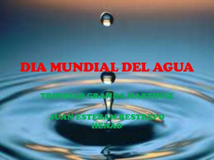DIA MUNDIAL DEL AGUA<br />TRINIDAD GRANDA MARTINEZ<br />JUAN ESTEBAN RESTREPO HENAO<br />
